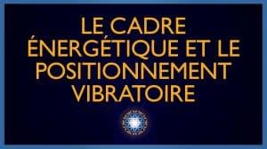 Le Cadre Énergétique et le Positionnement Vibratoire