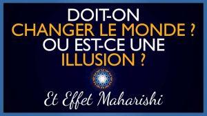 Changer le monde : Nécessité ou Illusion ? + Effet Maharishi
