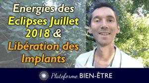Energies des Eclipses Juillet 2018 & Libération des Implants