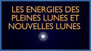 Les énergies des Pleines Lunes et Nouvelles Lunes