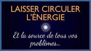 Laisser Circuler l'Énergie (et la source de tous vos Problèmes)