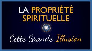 La propriété spirituelle : cette grande illusion…