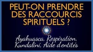 Peut-on prendre des raccourcis spirituels ? (Ayahuasca, Respiration, Kundalini, Aide d'entités, etc.)