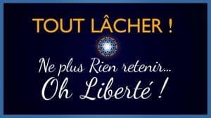 TOUT LÂCHER ! Ne plus Rien retenir… Oh Liberté !