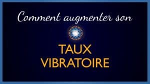 Comment Augmenter son Taux Vibratoire