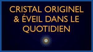 Cristal Originel & Eveil dans le quotidien
