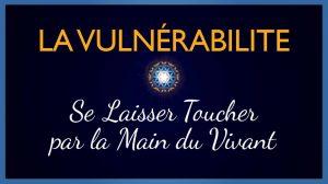 La Vulnérabilité – Se Laisser Toucher par la Main du Vivant