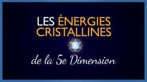 Les énergies cristallines de la 5e Dimension
