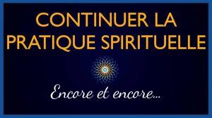 Continuer la Pratique Spirituelle, encore et encore