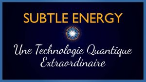 Subtle Energy : Une Technologie Quantique extraordinaire